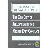 Politics of Sacred Space: The Old City of Jerusalem in the Middle East Conflict by Dumper, Michael, 9781588260161