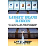 Light Blue Reign : How a City Slicker, a Quiet Kansan, and a Mountain Man Built College Basketball's Longest-Lasting Dynasty by Art Chansky; Foreword by Dean Smith, 9780312650162