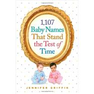 1,107 Baby Names That Stand the Test of Time by Griffin, Jennifer, 9780761180166