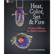 Heat, Color, Set & Fire Surface Effects for Metal Jewelry by Hettmansperger, Mary, 9781454700166