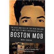 Boston Mob The Rise and Fall of the New England Mob and Its Most Notorious Killer by Songini, Marc, 9781250060167