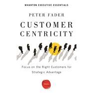 Customer Centricity: Focus on the Right Customers for Strategic Advantage by Fader, Peter, 9781613630167