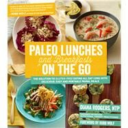 Paleo Lunches and Breakfasts On the Go The Solution to Gluten-Free Eating All Day Long with Delicious, Easy and Portable Primal Meals by Rodgers, Diana; Wolf, Robb, 9781624140167