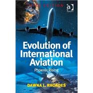 Evolution of International Aviation: Phoenix Rising by Rhoades,Dawna L., 9781472420169