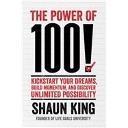 The Power of 100! Kickstart Your Dreams, Build Momentum, and Discover Unlimited Possibility by King, Shaun, 9781476790169