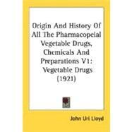 Origin and History of All the Pharmacopeial Vegetable Drugs, Chemicals and Preparations V1 : Vegetable Drugs (1921) by Lloyd, John Uri, 9780548650172