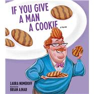 If You Give a Man a Cookie A Parody by Numeroff, Laura Joffe, 9781449480172