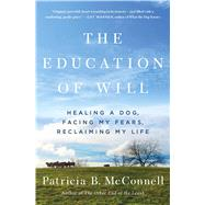 The Education of Will Healing a Dog, Facing My Fears, Reclaiming My Life by McConnell, Patricia B., 9781501150173