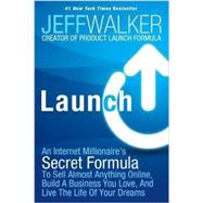 Launch: An Internet Millionaire's Secret Formula to Sell Almost Anything Online, Build a Business You Love, and Live the Life of Your Dreams by Walker, Jeff, 9781630470173