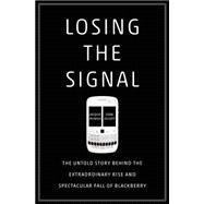 Losing the Signal The Untold Story Behind the Extraordinary Rise and Spectacular Fall of BlackBerry by McNish, Jacquie; Silcoff, Sean, 9781250060174