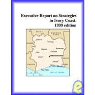 Executive Report on Strategies in Ivory Coast 1999 by Icon Group International Staff, 9780741800176