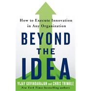 Beyond the Idea How to Execute Innovation in Any Organization by Govindarajan, Vijay; Trimble, Chris, 9781250040176