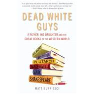 Dead White Guys A Father, His Daughter and the Great Books of the Western World by Burriesci, Matt, 9781632280176