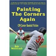 Painting the Corners Again: Off-center Baseball Fiction by Weintraub, Bob, 9781631580178