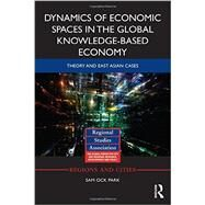 Dynamics of Economic Spaces in the Global Knowledge-based Economy: Theory and East Asian Cases by Park; Sam Ock, 9780415740180