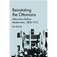 Reinstating the Ottomans : Alternative Balkan Modernities, 1800-1912 by Blumi, Isa, 9780230110182