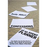 Confessions of an Event Planner : Case Studies from the Real World of Events--How to Handle the Unexpected and How to Be a Master of Discretion by Allen, Judy, 9780470160183