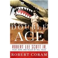 Double Ace The Life of Robert Lee Scott Jr., Pilot, Hero, and Teller of Tall Tales by Coram, Robert, 9781250040183