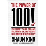 The Power of 100!: Kickstart Your Dreams, Build Momentum, and Discover Unlimited Possibility by King, Shaun, 9781476790183