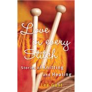 Love in Every Stitch Stories of Knitting and Healing by Gant, Lee, 9781632280183