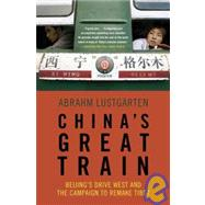 China's Great Train Beijing's Drive West and the Campaign to Remake Tibet by Lustgarten, Abrahm, 9780805090185