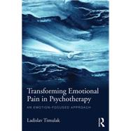 Transforming Emotional Pain in Psychotherapy: An emotion-focused approach by Timulak; Ladislav, 9781138790186