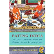 Eating India : An Odyssey into the Food and Culture of the Land of Spices