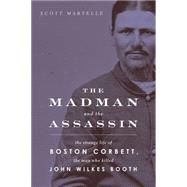 The Madman and the Assassin: The Strange Life of Boston Corbett, the Man Who Killed John Wilkes Booth by Martelle, Scott, 9781613730188