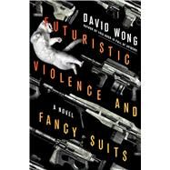 Futuristic Violence and Fancy Suits A Novel by Wong, David, 9781250040190