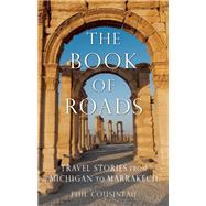 The Book of Roads Travel Stories from Michigan to Marrakech by Cousineau, Phil; Habegger, Larry, 9781632280190