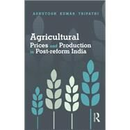 Agricultural Prices and Production in Post-Reform India by Tripathi; Ashutosh Kumar, 9781138020191