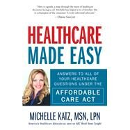 Healthcare Made Easy: Answers to All of Your Healthcare Questions Under the Affordable Care Act by Katz, Michelle, 9781440580192