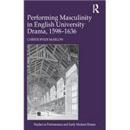 Performing Masculinity in English University Drama, 1598-1636 by Marlow,Christopher, 9781409410195