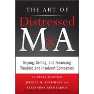 The Art of Distressed M&A: Buying, Selling, and Financing Troubled and Insolvent Companies by Nesvold, H. Peter; Anapolsky, Jeffrey; Reed Lajoux, Alexandra, 9780071750196