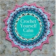Crochet Yourself Calm 50 Motifs & 15 Projects for Mindful Relaxation by Heffernan, Carmen, 9781454710196