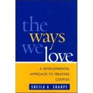 The Ways We Love A Developmental Approach to Treating Couples by Sharpe, Sheila A., 9781593850197