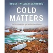 Cold Matters: The State and Fate of Canada's Fresh Water by Sandford, Robert William, 9781927330197