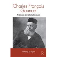Charles Francois Gounod: A Research and Information Guide by Flynn; Timothy, 9781138970199