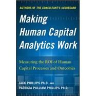 Making Human Capital Analytics Work: Measuring the ROI of Human Capital Processes and Outcomes by Phillips, Jack; Phillips, Patricia Pulliam, 9780071840200