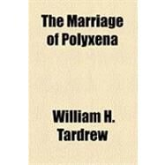 The Marriage of Polyxena by Tardrew, William H., 9781154520200