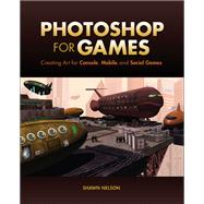 Photoshop for Games Creating Art for Console, Mobile, and Social Games by Nelson, Shawn, 9780321990204