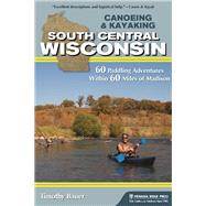 Canoeing & Kayaking South Central Wisconsin 60 Paddling Adventures Within 60 Miles of Madison by Bauer, Timothy, 9781634040204