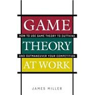 Game Theory at Work How to Use Game Theory to Outthink and Outmaneuvar Your Competition by Miller, James, 9780071400206