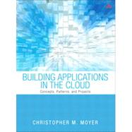 Building Applications in the Cloud Concepts, Patterns, and Projects by Moyer, Christopher M., 9780321720207