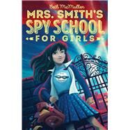 Mrs. Smith's Spy School for Girls by Mcmullen, Beth, 9781481490207