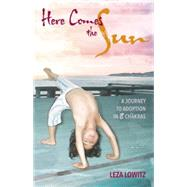Here Comes the Sun: A Journey to Adoption in 8 Chakras by Lowitz, Leza, 9781611720211