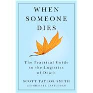 When Someone Dies : The Practical Guide to the Logistics of Death by Smith, Scott Taylor; Castleman, Michael, 9781476700212