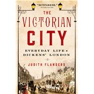 The Victorian City Everyday Life in Dickens' London by Flanders, Judith, 9781250040213