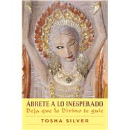 Ábrete a lo inesperado (Outrageous Openness Spanish Edition) Deja que lo divino te guíe by Silver, Tosha, 9781501120213