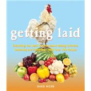 Getting Laid Everything You Need to Know About Raising Chickens, Gardening and Preserving ? with Over 100 Recipes! by Webb, Barb, 9781632280213